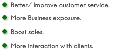 Better/ Improve customer service. More Business exposure. Boost sales. More interaction with clients.